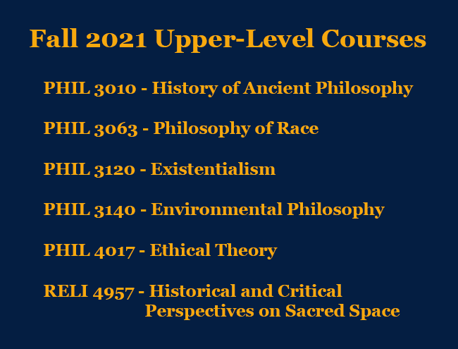 Fall 2021 Upper-Level Course Offerings PHIL 3010 History of Ancient Philosophy PHIL 3063 Philosophy of Race PHIL 3120 Existentialism PHIL 3140 Environmental Philosophy PHIL 4017 Ethical Theory RELI 4957 Historical and Critical Perspectives on Sacred Space