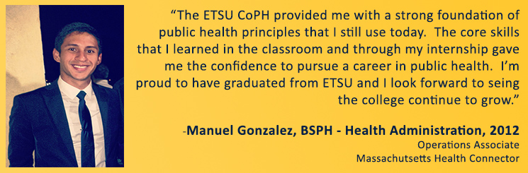 The ETSU CoPH provided me with a strong foundation of public health principles that I still use today.  The core skills that I learned in the classroom and through my internship gave me the confidence to pursue a career in public health.  I'm proud to have graduated from ETSU and I look forward to seeing the college continue to grow.