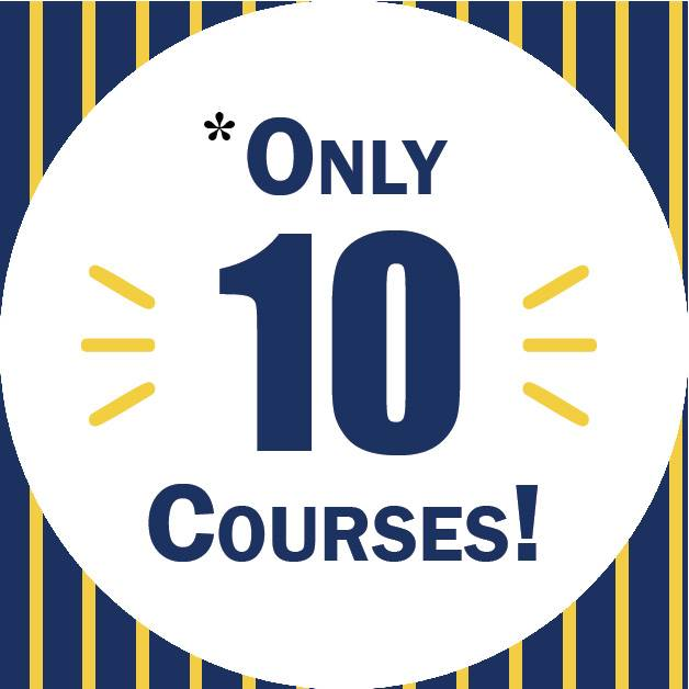 only 10 courses! *Some students may need to take more than the 10 required online courses from ETSU, depending on their fullfillment of general education courses and core courses.