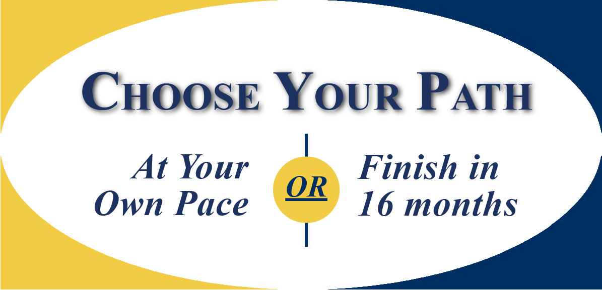 Choose your path: go at your own pace or finish in as litle as 16 Months