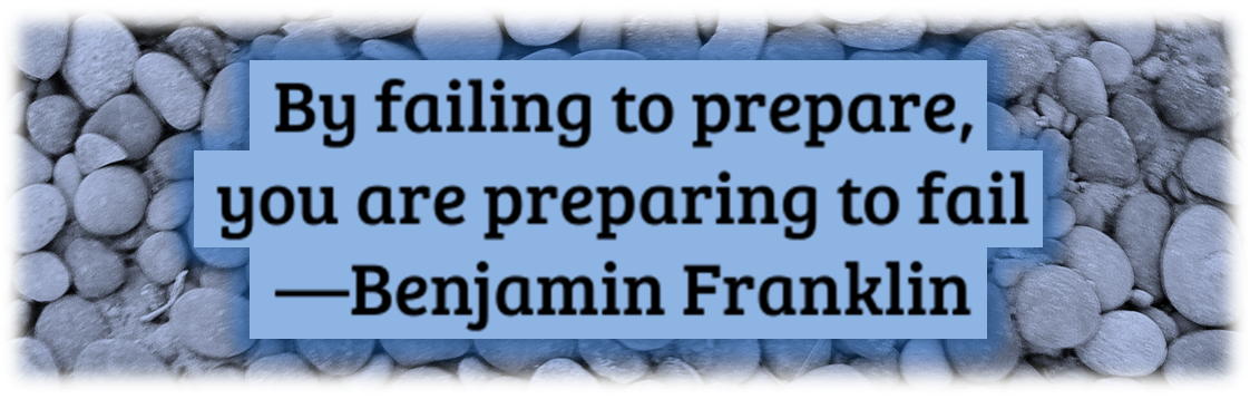 By failing to prepare you prepare to fail - Benjamin Franklin